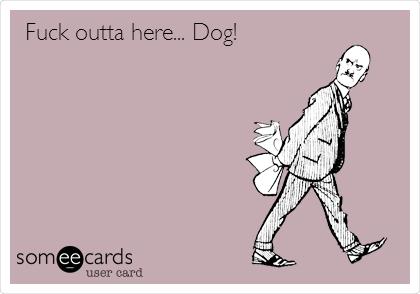 Fuck outta here... Dog!