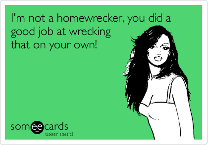 I'm not a homewrecker%2C you did a good job at wrecking that on your own!