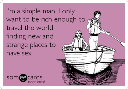 I'm a simple man. I only want to be rich enough to travel the world finding new and strange places to have sex.