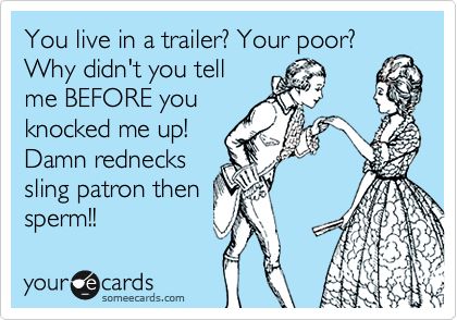 You live in a trailer? Your poor? Why didn't you tell me BEFORE you knocked me up! Damn rednecks sling patron then sperm!!