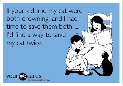 If your kid and my cat were both drowning, and I had time to save them both..... I'd find a way to save my cat twice.