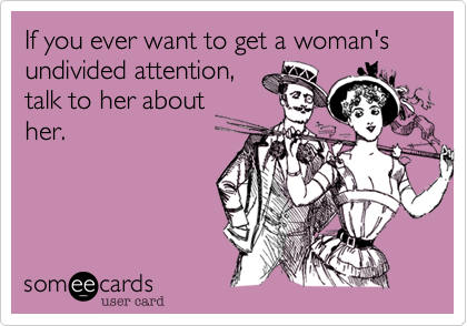 If you ever want to get a woman's undivided attention%2C talk to her about her.