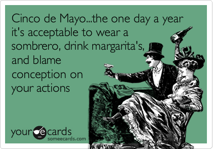 Cinco de Mayo...the one day a year it's acceptable to wear a sombreo, drink margarita's, and blame conception on your actions