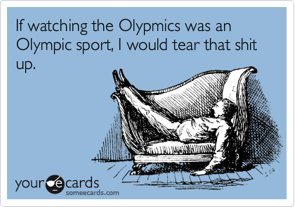 If watching the Olypmics was an Olympic sport, I would tear that shit up.