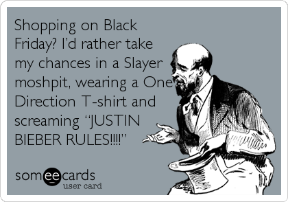 "Shopping on Black Friday? I'd rather take my chances in a Slayer moshpit, wearing a One Direction T-shirt and screaming ""JUSTIN BIEBER RULES!!!!"""