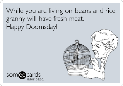 While you are living on beans and rice, granny will have fresh meat. Happy Doomsday!