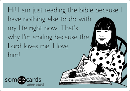 Hi! I am just reading the bible because I have nothing else to do with my life right now. That's why I'm smiling because the Lord loves me, I love him!