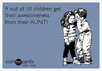 9 out of 10 children get their awesomeness from their AUNT!