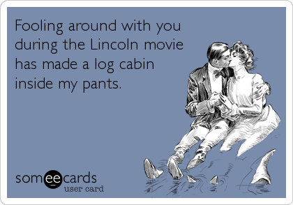 Fooling around with you during the Lincoln movie has made a log cabin inside my pants.