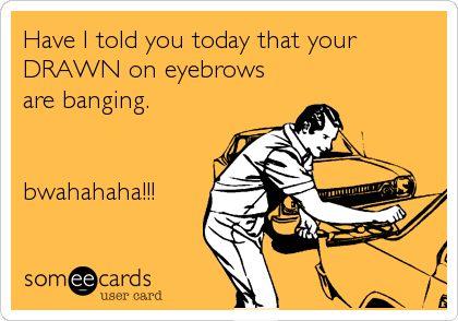 Have I told you today that your DRAWN on eyebrows are banging.    bwahahaha!!!
