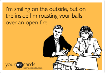 I'm smiling on the outside, but on the inside I'm roasting your balls over an open fire.