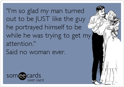 """I'm so glad my man turned out to be JUST like the guy he portrayed himself to be while he was trying to get my attention."" Said no woman ever."