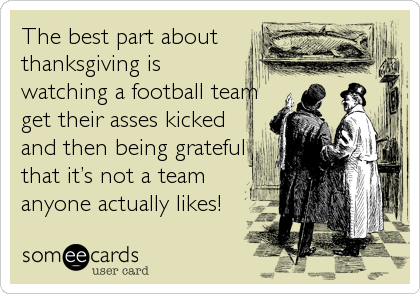 The best part about thanksgiving is watching a football team get their asses kicked and then being grateful that it's not a team anyone actually likes!
