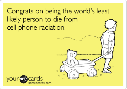 Congrats on being the world's least likely person to die from cell phone radiation.
