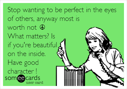 Stop wanting to be perfect in the eyes of others, anyway most is worth not ☮ What matters? Is if you're beautiful on the inside. Have good character !