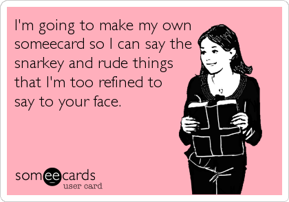 I'm going to make my own someecard so I can say the snarkey and rude things that I'm too refined to say to your face.