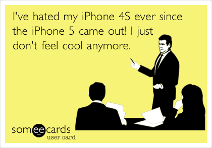 I've hated my iPhone 4S ever since the iPhone 5 came out! I just don't feel cool anymore.