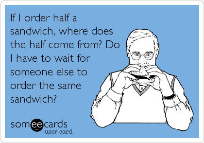 If I order half a sandwich, where does the half come from? Do I have to wait for someone else to order the same sandwich?