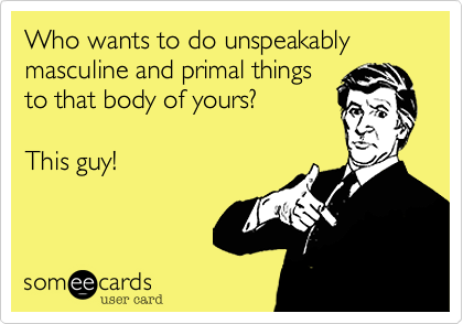 Who wants to do unspeakable things to that body of yours?  This guy!