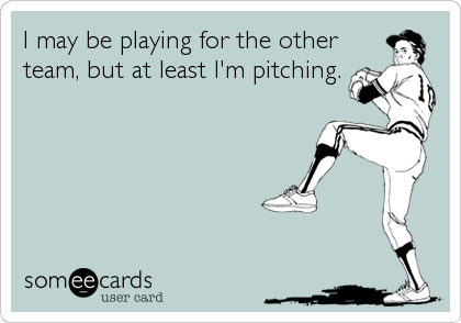 I may be playing for the otherteam, but at least I'm pitching.