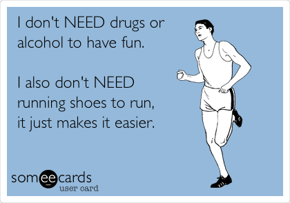 I don't NEED drugs or alcohol to have fun.  I also don't NEED  running shoes to run,  it just makes it easier.