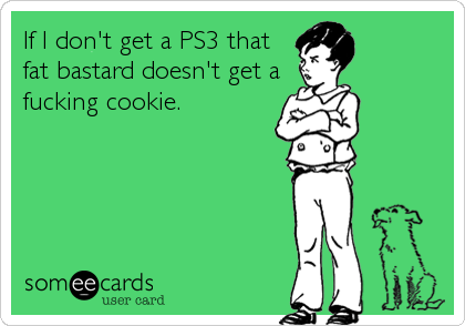 If I don't get a PS3 that fat bastard doesn't get a fucking cookie.