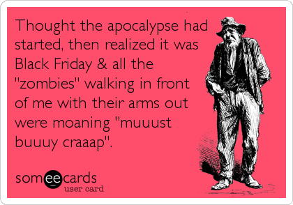 """Thought the apocalypse hadstarted, then realized it wasBlack Friday & all the""""zombies"""" walking in frontof me with their arms outwere moaning """"muuustbuuuy craaap""""."""