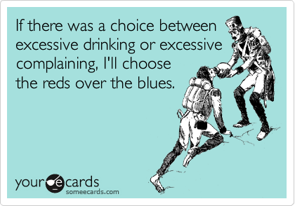 If there was a choice between excessive drinking or excessive complaining, I'll choose  the reds over the blues.