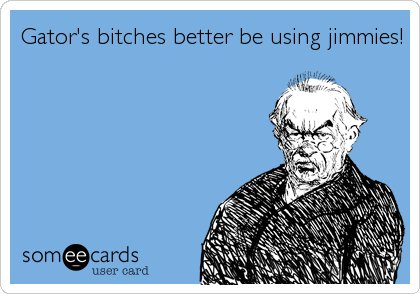Gator's bitches better be using jimmies!