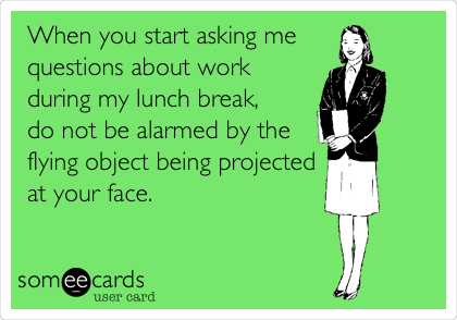 When you start asking me  questions about work during my lunch break, do not be alarmed by the  flying object being projected  at your face.
