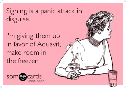 Sighing is a panic attack in disguise.   I'm giving them up in favor of Aquavit, make room in the freezer.