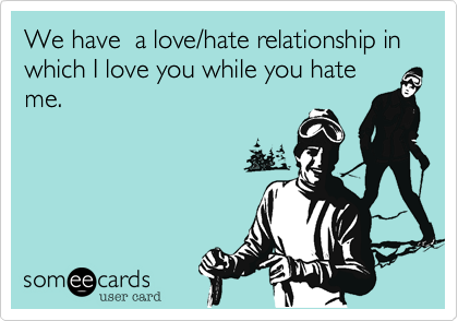 We have  a love/hate relationship in which I love you while you hate me.