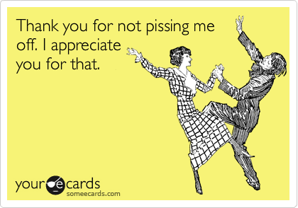 Thank you for not pissing me off. I appreciate you for that.