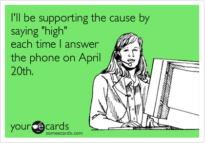 """I'll be supporting the cause by saying """"high"""" each time I answer the phone on April 20th."""
