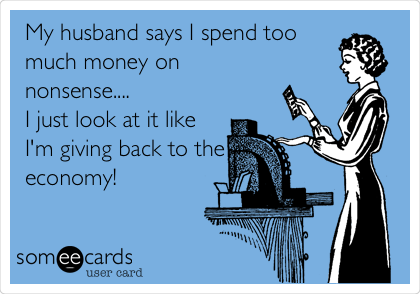 My husband says I spend too much money on nonsense.... I just look at it like I'm giving back to the economy!