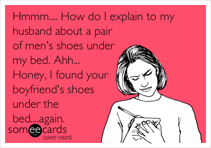 Hmmm.... How do I explain to my husband about a pair of men's shoes under my bed. Ahh... Honey, I found your boyfriend's shoes under the bed....again.