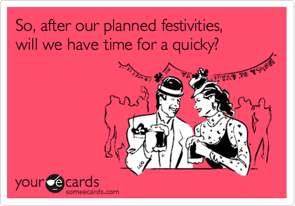 So, after our planned festivities, will we have time for a quicky?