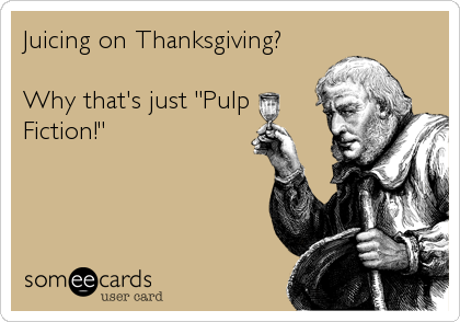 "Juicing on Thanksgiving?  Why that's just ""Pulp Fiction!"""