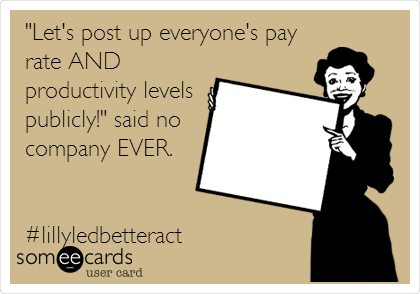 """""""Let's post up everyone's pay rate AND productivity levels publicly!"""" said no company EVER.   #lillyledbetteract"""