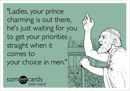 """""""Ladies, your prince charming is out there, he's just waiting for you to get your priorities straight when it  comes to your choice in men."""""""
