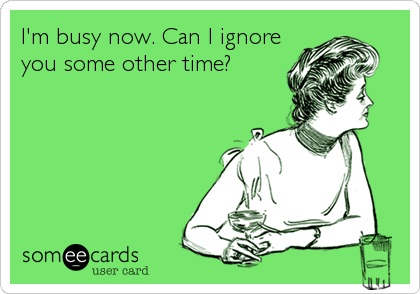 I'm busy now. Can I ignore you some other time?