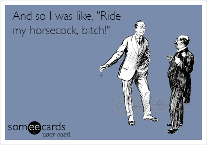 "And so I was like, ""Ride my horsecock, bitch!"""