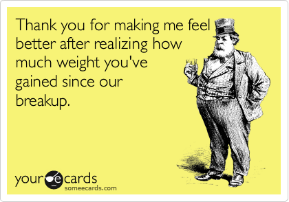 Thank you for making me feel better after realizing how much weight you've gained since our breakup.
