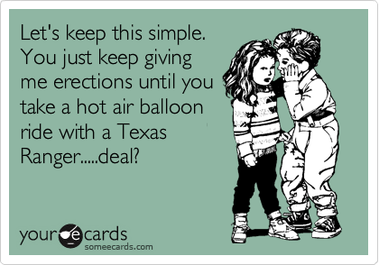 Let's keep this simple. You just keep giving me erections until you take a hot air balloon ride with a Texas Ranger.....deal?