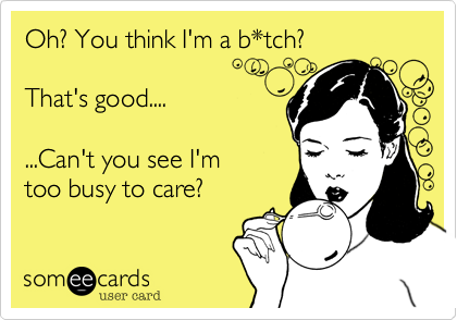 Oh%3F You think I'm a b*tch%3F    That's good....  ...Can't you see I'm too busy to care%3F