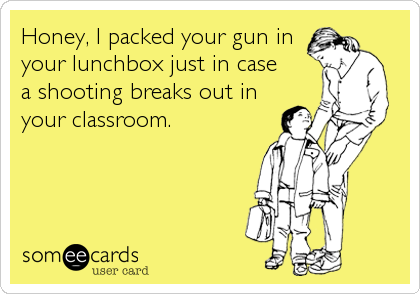 Honey, I packed your gun in your lunchbox just in case a shooting breaks out in your classroom.