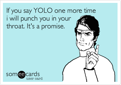 If you say YOLO one more time i will punch you in your  throat. It's a promise.