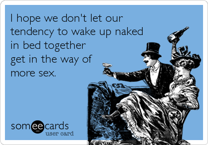 I hope we don't let our tendency to wake up naked in bed together get in the way of more sex.