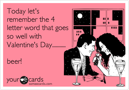 Today let's remember the 4 letter word that goes so well with Valentine's Day...........  beer!