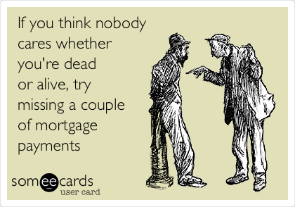 If you think nobody cares whether you're dead  or alive, try  missing a couple of mortgage payments